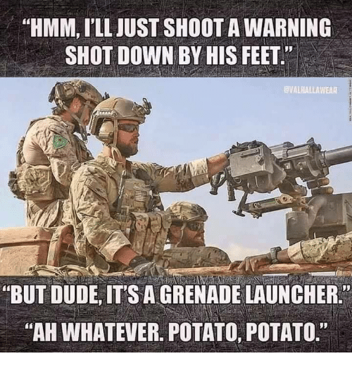 """grenade: """"HMM, I'LL JUST SHOOT A WARNING  SHOT DOWN BY HIS FEET""""  VALHALLAWEAR  """"BUT DUDE, ITS A GRENADE LAUNCHER.  AH WHATEVER. POTATO, POTATO."""