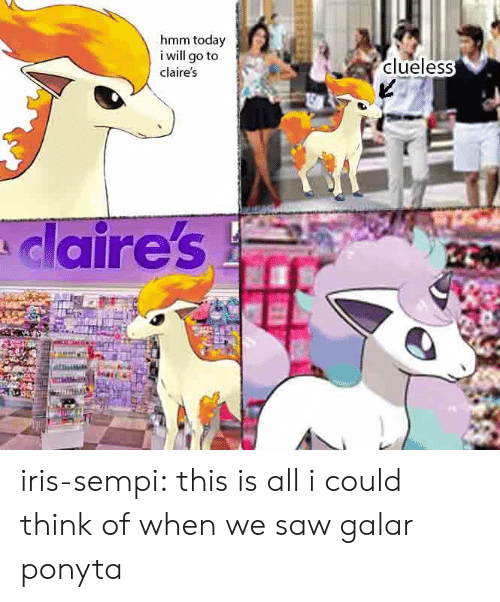 Saw, Target, and Tumblr: hmm today  i will go to  clueless  claire's  claire's iris-sempi:  this is all i could think of when we saw galar ponyta