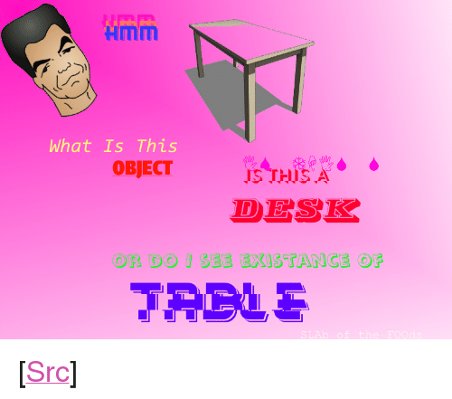 "Existance: Hmm  What Is This  IS THISA  DESK  SEE EXISTANCE OF  OR DO <p>[<a href=""https://www.reddit.com/r/surrealmemes/comments/7veqj7/desk_confusement/"">Src</a>]</p>"
