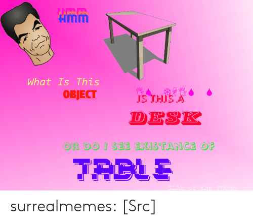 Existance: Hmm  What Is This  IS THISA  DESK  SEE EXISTANCE OF  OR DO surrealmemes:  [Src]