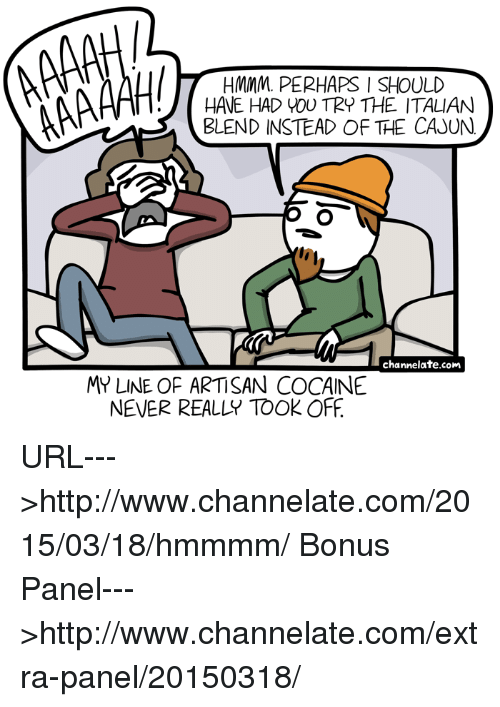 Memes, Cocaine, and Amas: HMMM.. PERHAPS I SHOULD  AMA  HAVE HAD YOU TRY THE ITALIAN  BLEND INSTEAD OF THE CAJUN  channelate.com  MY LINE OF ARTISAN COCAINE  NEVER REALLY TOOK OFF URL--->http://www.channelate.com/2015/03/18/hmmmm/ Bonus Panel--->http://www.channelate.com/extra-panel/20150318/