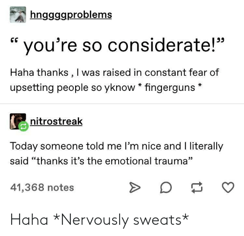 "I Literally: hnggggproblems  CG  you're so considerate!""  Haha thanks, I was raised in constant fear of  upsetting people so yknow * fingerguns  nitrostreak  Today someone told me I'm nice and I literally  said ""thanks it's the emotional trauma""  41,368 notes Haha *Nervously sweats*"