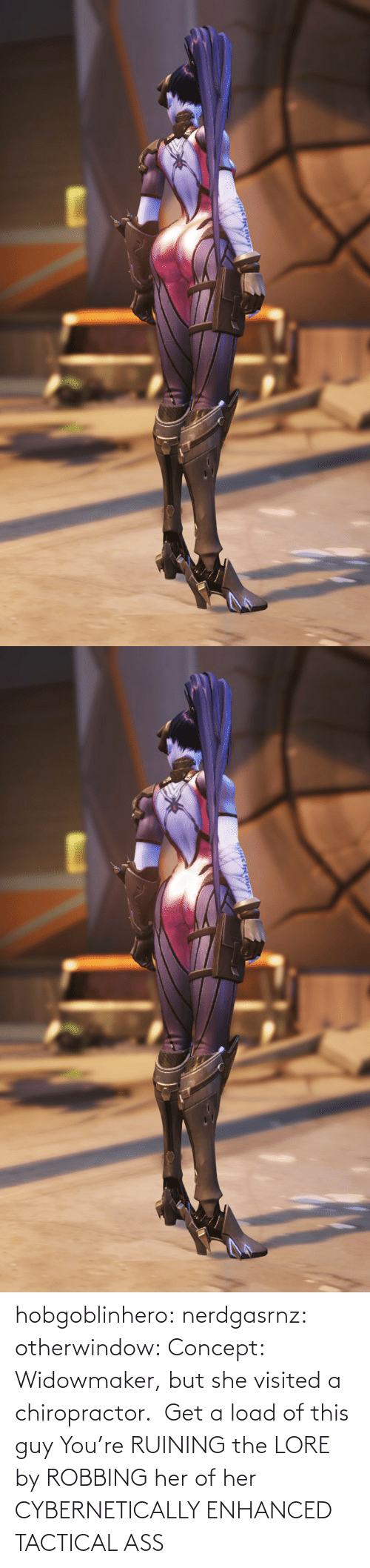 this guy: hobgoblinhero: nerdgasrnz:  otherwindow: Concept: Widowmaker, but she visited a chiropractor.  Get a load of this guy  You're RUINING the LORE by ROBBING her of her CYBERNETICALLY ENHANCED TACTICAL ASS