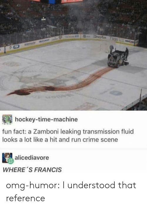 Crime, Hockey, and Omg: hockey-time-machine  fun fact: a Zamboni leaking transmission fluid  looks a lot like a hit and run crime scene  alicediavore  WHERE 'S FRANCIS omg-humor:  I understood that reference
