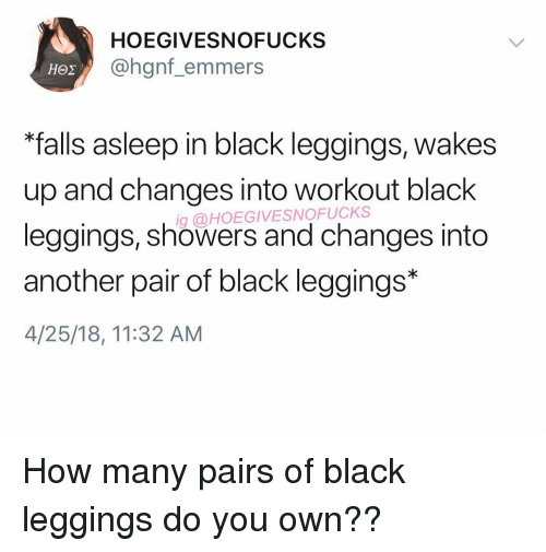 "Black, Leggings, and Girl Memes: HOEGIVESNOFUCKS  @hgnf_emmers  ""falls asleep in black leggings, wakes  up and changes into workout black  leggings, showers and changes into  another pair of black leggings*  4/25/18, 11:32 AM  g @HOEGIVESNOFUCKS How many pairs of black leggings do you own??"