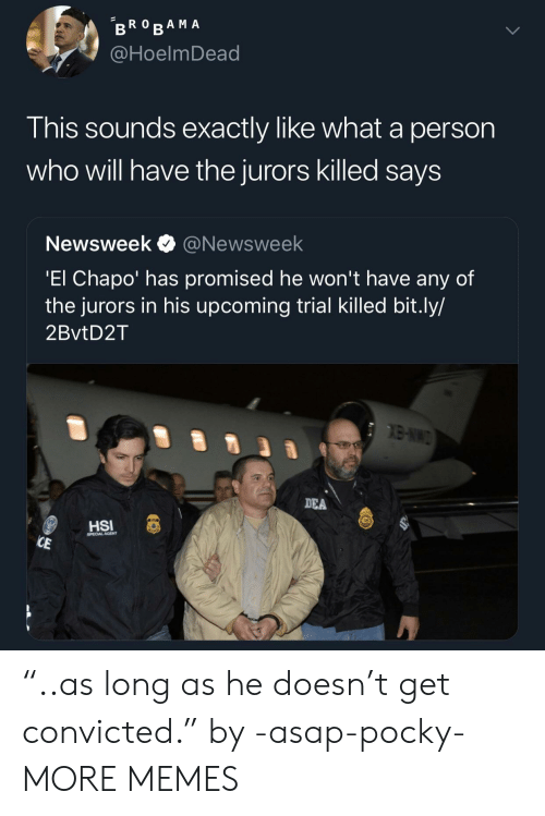 "Dank, El Chapo, and Memes: @HoelmDead  This sounds exactly like what a person  who will have the jurors killed saysS  Newsweek @Newsweek  El Chapo' has promised he won't have any of  the jurors in his upcoming trial Killed bit.ly/  2BvtD2T  DEA  CAL AGENT ""..as long as he doesn't get convicted."" by -asap-pocky- MORE MEMES"