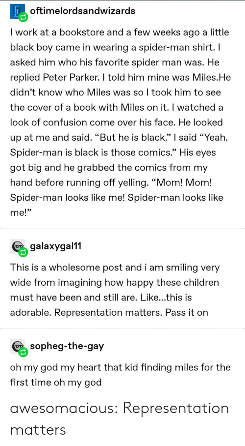"Told Him: Hoftimelordsandwizards  I work at a bookstore and a few weeks ago a little  black boy came in wearing a spider-man shirt. I  asked him who his favorite spider man was. He  replied Peter Parker. I told him mine was Miles.He  didn't know who Miles was so I took him to see  the cover of a book with Miles on it. I watched a  look of confusion come over his face. He looked  up at me and said. ""But he is black."" said ""Yeah.  Spider-man is black is those comics.""  His  eyes  got big and he grabbed the comics from my  hand before running off yelling. ""Mom! Mom!  Spider-man looks like me! Spider-man looks like  me!""  galaxygal11  This is a wholesome post and i am smiling very  wide from imagining how happy these children  must have been and still are. Like...this is  adorable. Representation matters. Pass it on  sopheg-the-gay  oh my god my heart that kid finding miles for the  first time oh my god awesomacious:  Representation matters"