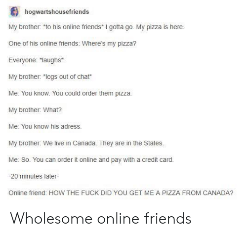 "Friends, Pizza, and Canada: hogwartshousefriends  My brother: to his online friends I gotta go. My pizza is here  One of his online friends: Where's my pizza?  Everyone: laughs*  My brother: ""logs out of chat*  Me: You know. You could order them pizza.  My brother: What?  Me: You know his adress.  My brother: We live in Canada. They are in the States  Me: So. You can order it online and pay with a credit card.  -20 minutes later-  Online friend: HOW THE FUCK DID YOU GET ME A PIZZA FROM CANADA? Wholesome online friends"