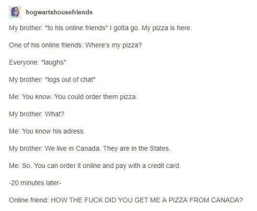 """Friends, Pizza, and Canada: hogwartshousefriends  My brother: to his online friends I gotta go. My pizza is here  One of his online friends: Where's my pizza?  Everyone: """"laughs  My brother: """"logs out of chat  Me: You know. You could order them pizza.  My brother: What?  Me: You know his adress.  My brother: We live in Canada. They are in the States.  Me: So. You can order it online and pay with a credit card.  -20 minutes later-  Online friend: HOW THE FUCK DID YOU GET ME A PIZZA FROM CANADA?"""