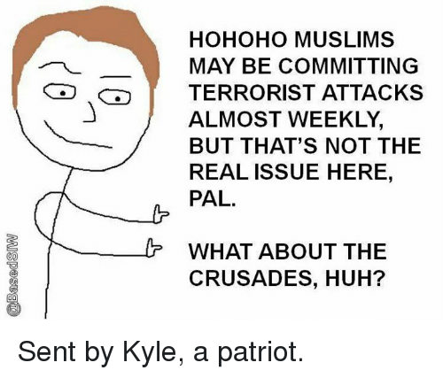 Hohoho: HOHOHO MUSLIMS  MAY BE COMMITTING  TERRORIST ATTACKS  ALMOST WEEKLY,  BUT THAT'S NOT THE  REAL ISSUE HERE,  PAL.  WHAT ABOUT THE  CRUSADES, HUH? Sent by Kyle, a patriot.