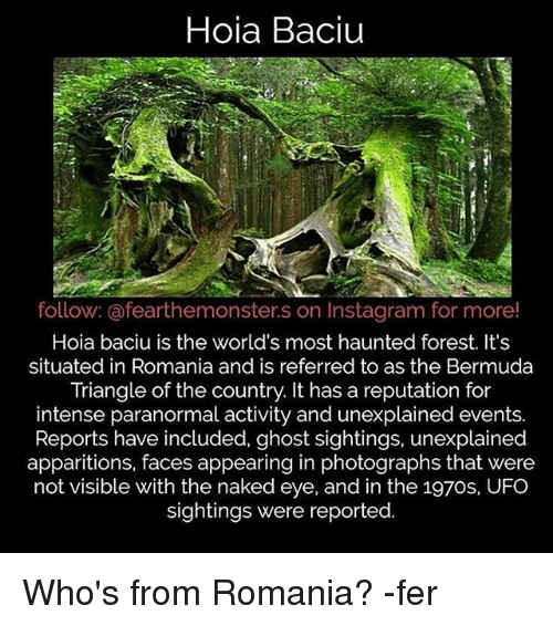 ghostly: Hoia Baciu  follow: @fearthemonster.s on Instagram for more!  Hoia baciu is the world's most haunted forest. It's  situated in Romania and is referred to as the Bermuda  Triangle of the country. It has a reputation for  intense paranormal activity and unexplained events.  Reports have included, ghost sightings, unexplained  apparitions, faces appearing in photographs that were  not visible with the naked eye, and in the 197os, UFO  sightings were reported. Who's from Romania? -fer