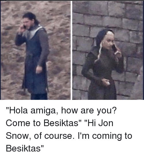 "Memes, Jon Snow, and Snow: ""Hola amiga, how are you? Come to Besiktas"" ""Hi Jon Snow, of course. I'm coming to Besiktas"""