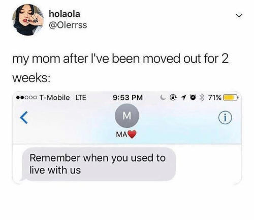 Humans of Tumblr: holaola  @olerrss  my mom after I've been moved out for 2  weeks  ooooo T-Mobile LTE 9:53 PM C@1O% 71% DI  MA  Remember when you used to  live with us