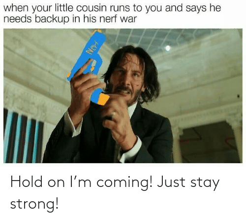 Strong: Hold on I'm coming! Just stay strong!