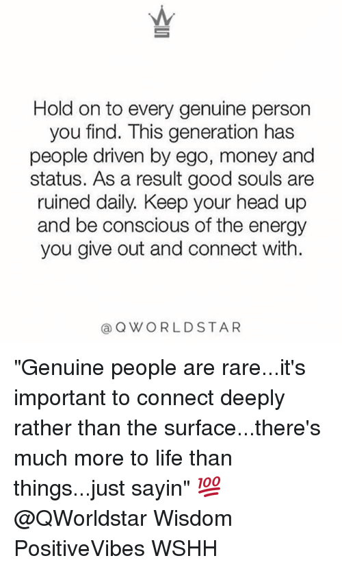 """Rareness: Hold on to every genuine person  you find. This generation has  people driven by ego, money and  status. As a result good souls are  ruined daily. Keep your head up  and be conscious of the energy  you give out and connect with.  @QWORLDSTAR """"Genuine people are rare...it's important to connect deeply rather than the surface...there's much more to life than things...just sayin"""" 💯 @QWorldstar Wisdom PositiveVibes WSHH"""