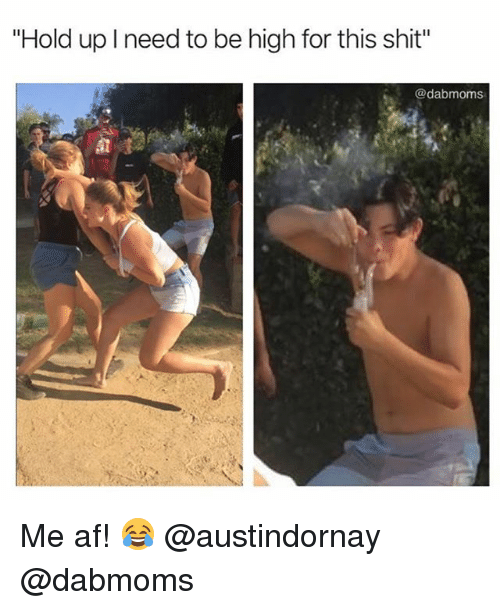 """afs: """"Hold up I need to be high for this shit""""  @dabmoms Me af! 😂 @austindornay @dabmoms"""