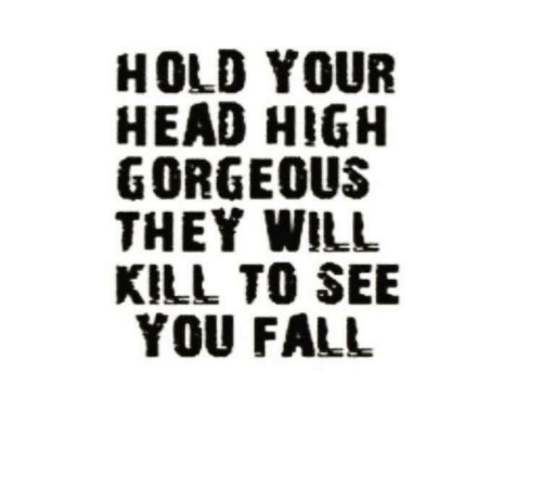 Fall, Head, and Gorgeous: HOLD YOUR  HEAD HIGH  GORGEOUS  THEY WILL  KILL TO SEE  YOU FALL