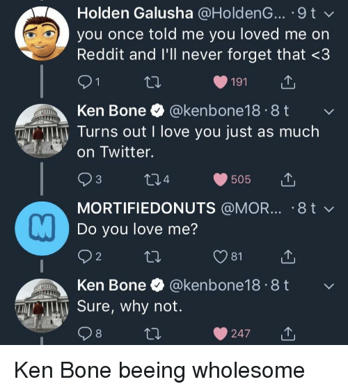 holden: Holden Galusha @HoldenG... .9t  you once told me you loved me on  Reddit and I'll never forget that <3  191  Ken Bone  @kenbone18 8t  TN T Turns out I love you just as much  on Twitter.  MORTIFIEDONUTS @MOR... .8 t v  Do you love me?  2  Ken Bone & @kenbone18.8t  N Sure, why not  247u Ken Bone beeing wholesome