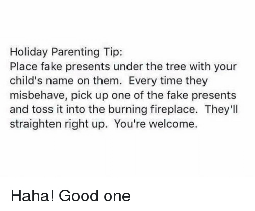 toss it: Holiday Parenting Tip:  Place fake presents under the tree with your  child's name on them. Every time they  misbehave, pick up one of the fake presents  and toss it into the burning fireplace. They'll  straighten right up. You're welcome. Haha! Good one