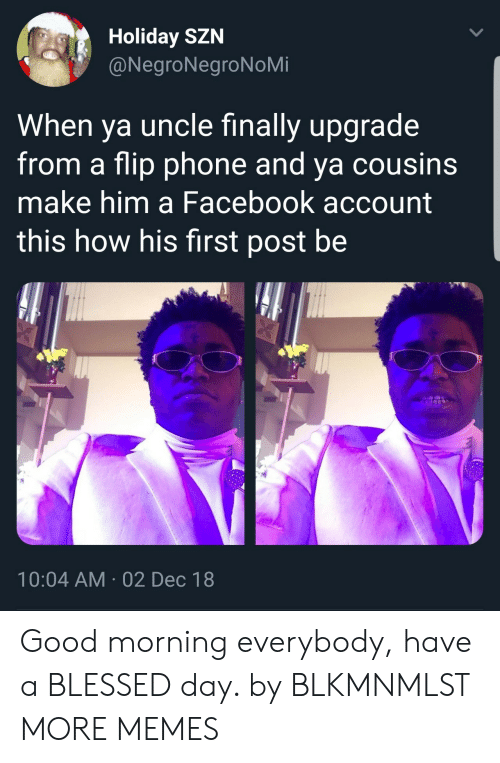 Blessed, Dank, and Facebook: Holiday SZN  @NegroNegroNoMi  When ya uncle finally upgrade  from a flip phone and ya cousins  make him a Facebook account  this how his first post be  10:04 AM 02 Dec 18 Good morning everybody, have a BLESSED day. by BLKMNMLST MORE MEMES