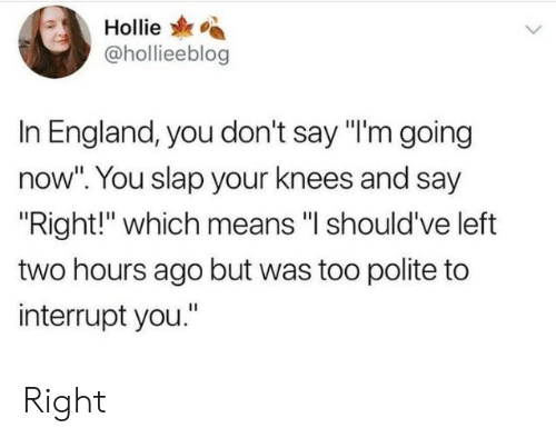 """England, Means, and You: Hollie  @hollieeblog  In England, you don't say """"I'm going  now"""". You slap your knees and say  Right!"""" which means """"l should've left  two hours ago but was too polite to  interrupt you."""" Right"""
