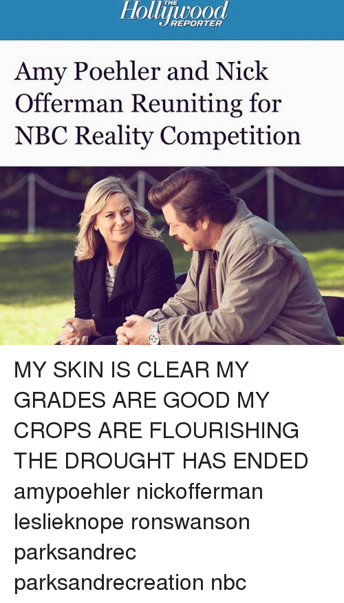 Amy Poehler, Memes, and Nick Offerman: Hollijuood  Amy Poehler and Nick  Offerman Reuniting for  NBC Reality Competition MY SKIN IS CLEAR MY GRADES ARE GOOD MY CROPS ARE FLOURISHING THE DROUGHT HAS ENDED amypoehler nickofferman leslieknope ronswanson parksandrec parksandrecreation nbc