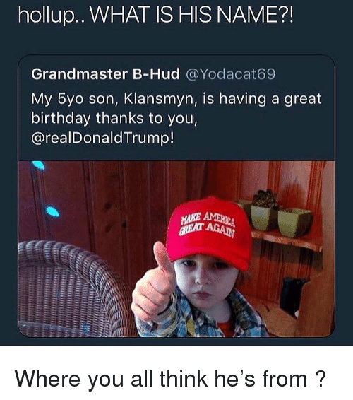 Birthday, Funny, and What Is: hollup.. WHAT IS HIS NAME?!  Grandmaster B-Hud @Yodacat69  My 5yo son, Klansmyn, is having a great  birthday thanks to you,  @realDonaldTrump! Where you all think he's from ?