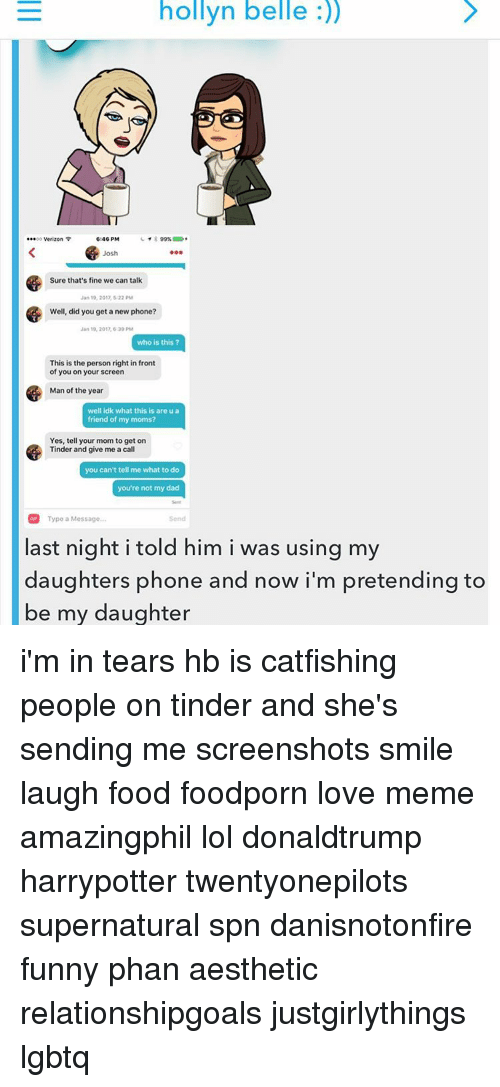 Catfished, Memes, and Tinder: hollyn belle  .00 Verizon  6:46 PM  99%  Josh  Sure that's fine we can talk  Jan 19, 2012, 22 PM  Well, did you get a new phone?  Jan 19, 201, 620 PM  who is this?  This is the person right in front  of you on your screen  Man of the year  well idk what this is are u a  friend of my moms?  Yes, tell your mom to get on  Tinder and give me a call  you can't tell me what to do  you're not my dad  Type a Message...  last night i told him i was using my  daughters phone and now i'm pretending to  be my daughter i'm in tears hb is catfishing people on tinder and she's sending me screenshots smile laugh food foodporn love meme amazingphil lol donaldtrump harrypotter twentyonepilots supernatural spn danisnotonfire funny phan aesthetic relationshipgoals justgirlythings lgbtq
