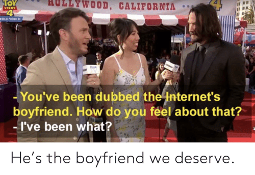 premiere: HOLLYWOOD, CALIFORNIA  TOY  STORY  WORLD PREMIERE  TV  -You've been dubbed the Internet's  boyfriend. How do you feel about that?  -I've been what? He's the boyfriend we deserve.