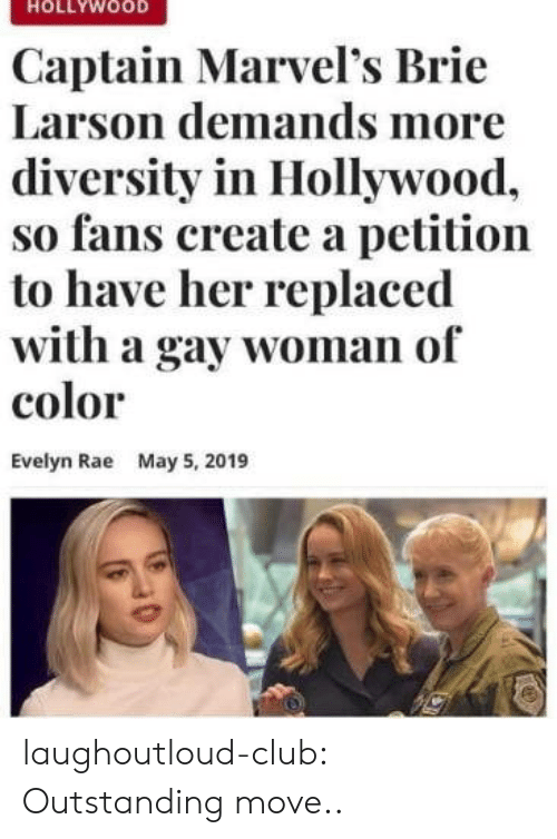 May 5: HOLLYWOOD  Captain Marvel's Brie  Larson demands more  diversity in Hollywood,  so fans create a petition  to have her replaced  with a gay woman of  color  Evelyn Rae  May 5, 2019 laughoutloud-club:  Outstanding move..