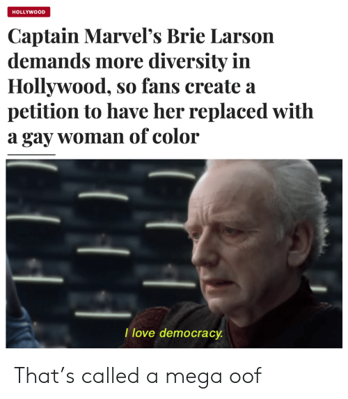 Love, Mega, and Democracy: HOLLYWOOD  Captain Marvel's Brie Larson  demands more diversity in  Hollywood, so fans create a  petition to have her replaced with  a gay woman of color  I love democracy That's called a mega oof