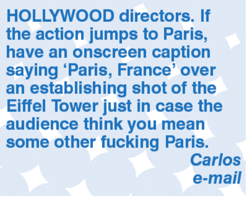 Eiffel Towering: HOLLYWOOD directors. If  the action jumps to Paris,  have an onscreen caption  saying Paris, France' over  an establishing shot of the  Eiffel Tower just in case the  audience think you mean  some other fucking Paris.  Carlos  e-mail
