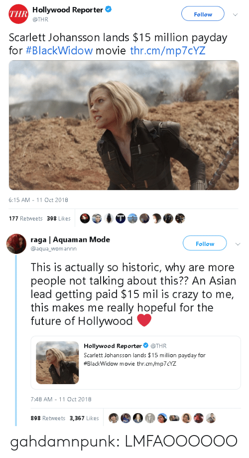 payday: Hollywood Reporter  @THR  THR  Follow  Scarlett Johansson lands $15 million payday  for #Blackw.dow movie thr.cm/mp70YZ  6:15 AM-11 Oct 2018  177 Retweets 398 Likes   raga | Aquaman Mode  @aqua_womannn  Follow  This is actually so historic, why are more  people not talking about this?? An Asiarn  lead getting paid $15 mil is crazy to me,  this makes me really hopeful for the  future of Hollywood  Hollywood Reporter @THR  Scarlett Johansson lands $15 million payday for  #BlackWidow movie thr.cm/mp7CYZ  7:48 AM -11 Oct 2018  898 Retweets 3,367 Likes gahdamnpunk:  LMFAOOOOOO