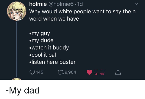 Dad, Dude, and White People: holmie @holmie6 1d  Why would white people want to say the n  word when we have  emy guy  my dude  ewatch it buddy  .cool it pal  .listen here buster  145 п9,904.RA.ae  56 AK -My dad