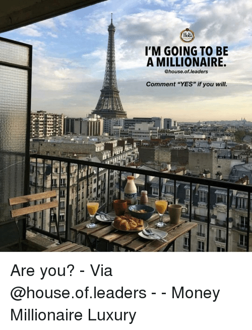 """Memes, Money, and House: Holsi  I'M GOING TO BE  A MILLIONAIRE.  @house.of.leaders  Comment """"YES"""" if you will. Are you? - Via @house.of.leaders - - Money Millionaire Luxury"""
