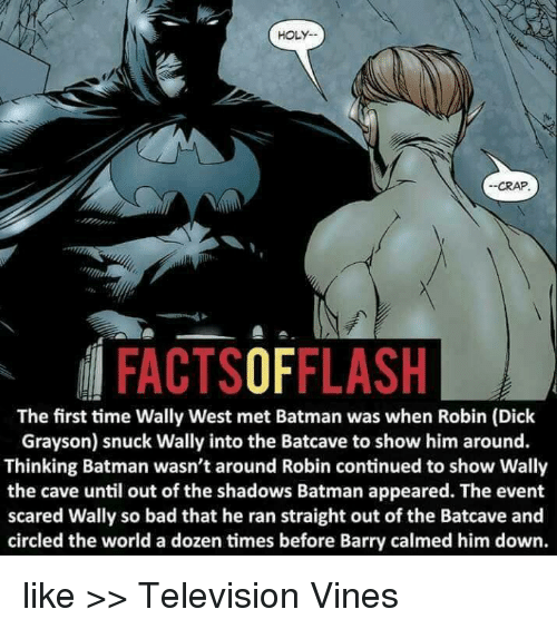 the cave: HOLY.  --CRAP.  FACTSOFFLASH  The first time Wally West met Batman was when Robin (Dick  Grayson) snuck Wally into the Batcave to show him around.  Thinking Batman wasn't around Robin continued to show Wally  the cave until out of the shadows Batman appeared. The event  scared Wally so bad that he ran straight out of the Batcave and  circled the world a dozen times before Barry calmed him down. like >> Television Vines
