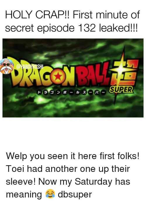 Another One, Memes, and Meaning: HOLY CRAP!! First minute of  secret episode 132 leaked!!  SUPER Welp you seen it here first folks! Toei had another one up their sleeve! Now my Saturday has meaning 😂 dbsuper