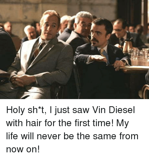 Life, Saw, and Vin Diesel: Holy sh*t, I just saw Vin Diesel with hair for the first time! My life will never be the same from now on!
