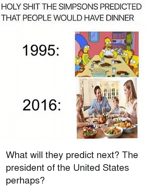 Memes, The Simpsons, and The Simpsons: HOLY SHIT THE SIMPSONS PREDICTED  THAT PEOPLE WOULD HAVE DINNER  1995  2016 What will they predict next? The president of the United States perhaps?