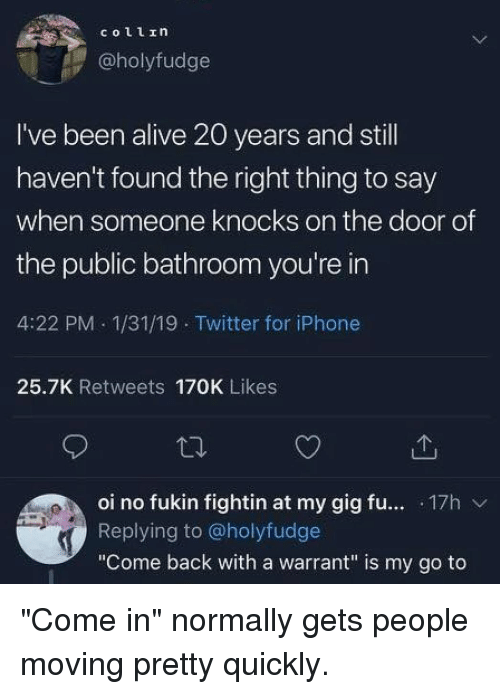 "Alive, Iphone, and Memes: @holyfudge  I've been alive 20 years and stl  haven't found the right thing to say  when someone knocks on the door of  the public bathroom you're in  4:22 PM 1/31/19 Twitter for iPhone  25.7K Retweets 170K Likes  oi no fukin fightin at my gig fu... .17h v  Replying to @holyfudge  ""Come back with a warrant"" is my go to ""Come in"" normally gets people moving pretty quickly."