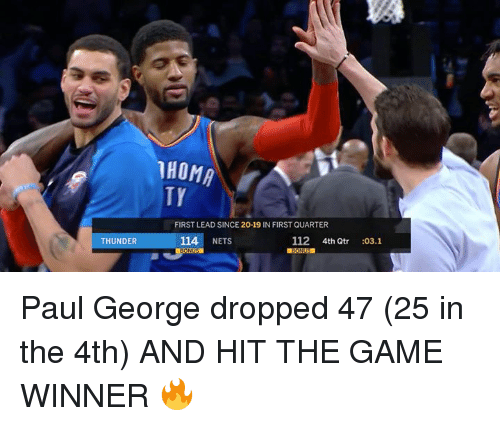 The Game, Paul George, and Game: HOMA  TY  FIRST LEAD SINCE 20-19 IN FIRST QUARTER  THUNDER  114 NETS  112 4th Qtr :03.1 Paul George dropped 47 (25 in the 4th) AND HIT THE GAME WINNER 🔥