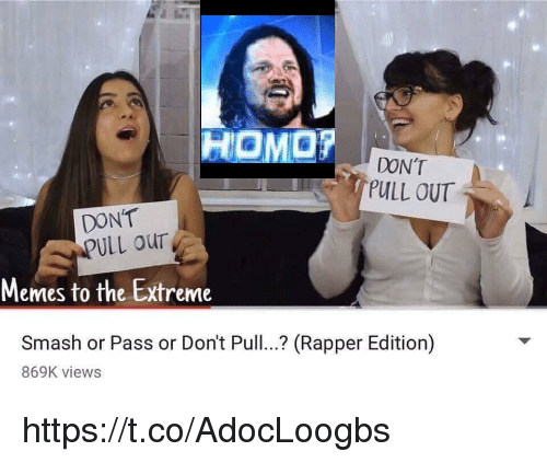 Memes, Smashing, and Pull Out: HoMar  DON'T  PULL OUT  DONT  ULL our  Memes to the Extreme  Smash or Pass or Don't Pull.. (Rapper Edition)  869K views https://t.co/AdocLoogbs