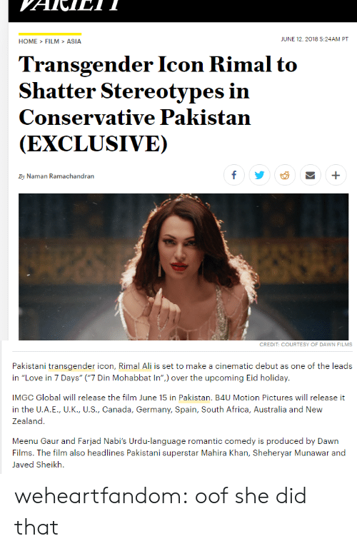 "Globalism: HOME>FILM>ASIA  JUNE 12,2018 5:24AM PT  Transgender Icon Rimal to  Shatter Stereotypes in  Conservative Pakistan  (EXCLUSIVE)  By Naman Ramachandran   CREDIT: COURTESY OF DAWN FILMS  Pakistani transgender icon, Rimal Ali is set to make a cinematic debut as one of the leads  in ""Love in 7 Days"" (""7 Din Mohabbat In"") over the upcoming Eid holiday.  IMGC Global will release the film June 15 in Pakistan. B4U Motion Pictures will release it  in the U.A.E., U.K., U.S., Canada, Germany, Spain, South Africa, Australia and New  Zealand  Meenu Gaur and Farjad Nabi's Urdu-language romantic comedy is produced by Dawn  Films. The film also headlines Pakistani superstar Mahira Khan, Sheheryar Munawar and  Javed Sheikh. weheartfandom: oof she did that"
