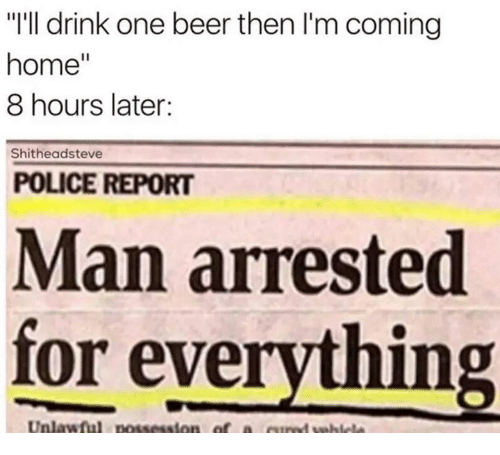 Man Arrested For Everything: home  8 hours later:  Shitheadsteve  POLICE REPORT  Man arrested  for everything  Unlawful  of a