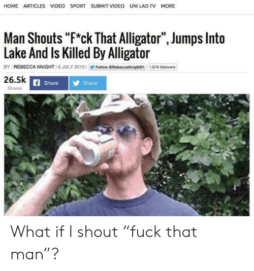 "Alligator, Home, and Video: HOME ARTICLES VIDEO SPORT SUBMIT VIDEO UNI LAD TV MORE  Man Shouts ""F*ck That Alligator"", Jumps Into  Lake And Is Killed By Alligator  Follow GRebeccaKnight01 1,69 followers  BY REBECCA KNIGHT 1 5 JULY 2015  26.5k  Share  Share  Shares What if I shout ""fuck that man""?"