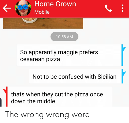 cesarean: Home Grown  Mobile  10:58 AM  So apparantly maggie prefers  cesarean pizza  Not to be confused with Sicilian  thats when they cut the pizza once  down the middle The wrong wrong word