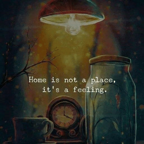 Home, Feeling, and  Place: Home is not a place,  it's a feeling.