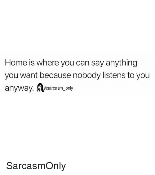 Funny, Memes, and Home: Home is where you can say anything  you want because nobody listens to you  @sarcasm only SarcasmOnly