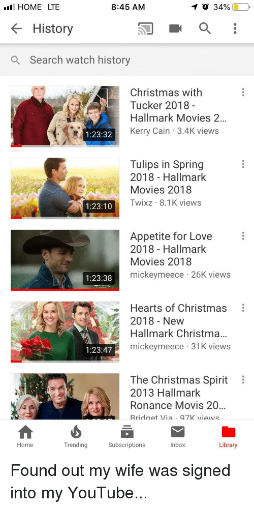 Christmas, Funny, and Love: HOME LTE  K History  Q Search watch history  8:45 AM  イ  34% (1-0  Christmas with  Tucker 2018  Hallmark Movies 2  Kerry Cain 3.4K views  1:23:32  Tulips in Spring  2018 - Hallmark  Movies 2018  Twixz 8.1K views  1:23:10  Appetite for Love  2018 - Hallmark  Movies 2018  mickeymeece 26K views  1:23:38  Hearts of Christmas  2018 - New  Hallmark Christma.  mickeymeece 31K views  1:23:47  The Christmas Spirit  2013 Hallmark  Ronance Movis 20  Rridnet Via Q7K views  Home  Trending  Subscriptions  Inbox  Library