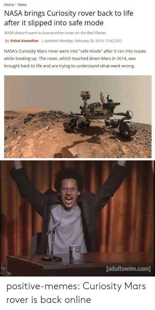 """Life, Memes, and Nasa: Home News  NASA brings Curiosity rover back to life  after it slipped into safe mode  NASA doesn't want to lose another rover on the Red Planet.  By Vishal Kawadkar 